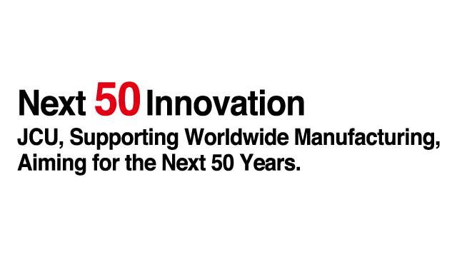 Next 50 Innovation JCU, Supporting Worldwide Manufacturing,Aiming for the Next 50 Years.